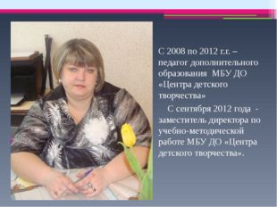 С 2008 по 2012 г.г. – педагог дополнительного образования МБУ ДО «Центра дет