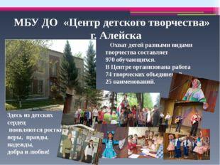 МБУ ДО «Центр детского творчества» г. Алейска Здесь из детских сердец появляю
