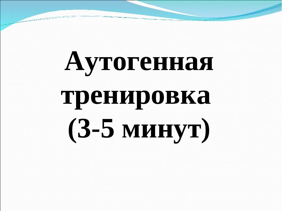 Аутогенная тренировка (3-5 минут)