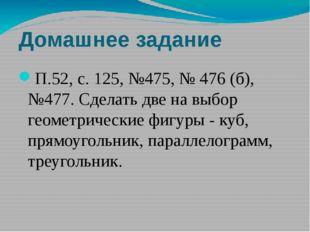 Домашнее задание П.52, с. 125, №475, № 476 (б), №477. Сделать две на выбор ге