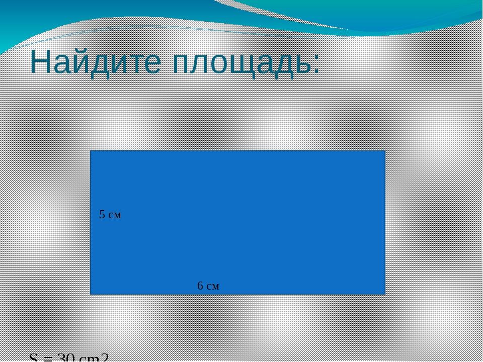 Найдите площадь: S = 30 cm2 5 см 6 см
