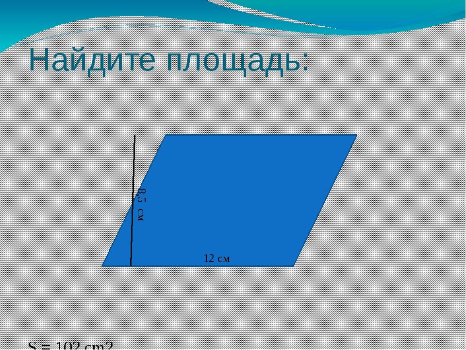 Найдите площадь: S = 102 cm2 12 см 8,5 см
