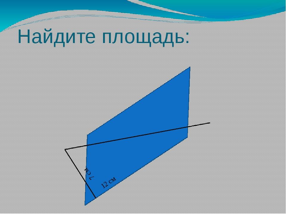 Найдите площадь: S = 84 cm2 7 см 12 см