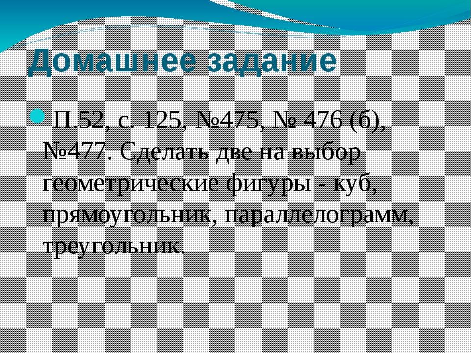 Домашнее задание П.52, с. 125, №475, № 476 (б), №477. Сделать две на выбор ге...