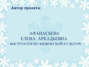 АФАНАСЬЕВА ЕЛЕНА АРКАДЬЕВНА - ИНСТРУКТОР ПО ФИЗИЧЕСКОЙ КУЛЬТУРЕ Автор проекта:
