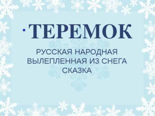 РУССКАЯ НАРОДНАЯ ВЫЛЕПЛЕННАЯ ИЗ СНЕГА СКАЗКА ТЕРЕМОК