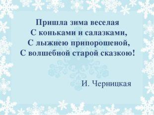 Пришла зима веселая С коньками и салазками, С лыжнею припорошеной, С волшебно