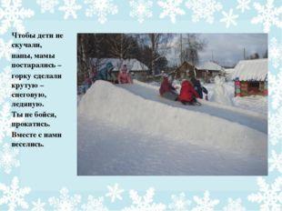 Чтобы дети не скучали, папы, мамы постарались – горку сделали крутую – снегов