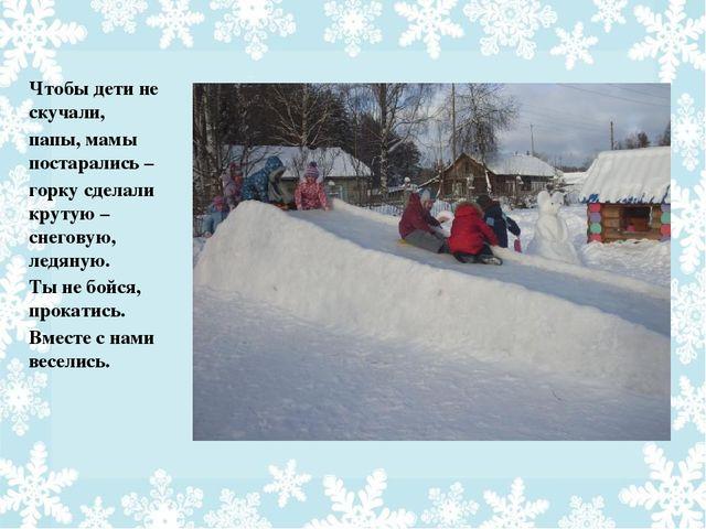 Чтобы дети не скучали, папы, мамы постарались – горку сделали крутую – снегов...
