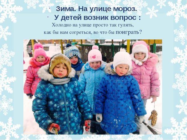 Холодно на улице просто так гулять, как бы нам согреться, во что бы поиграть?...