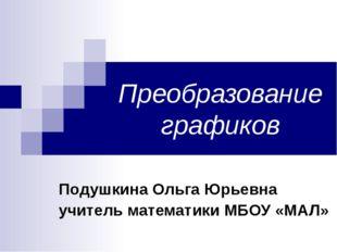 Преобразование графиков Подушкина Ольга Юрьевна учитель математики МБОУ «МАЛ»