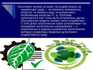 Объективно человек не может не воздействовать на окружающую среду — не извлек