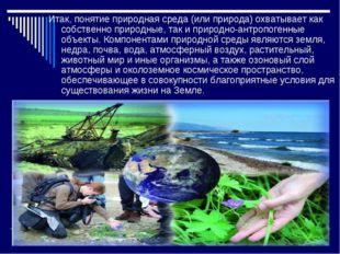Итак, понятие природная среда (или природа) охватывает как собственно природн