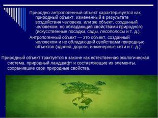 Природно-антропогенный объект характеризуется как природный объект, измененны