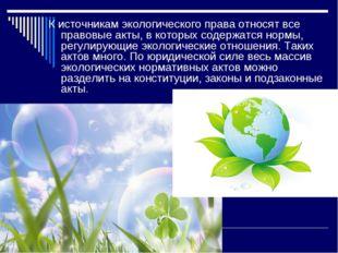 К источникам экологического права относят все правовые акты, в которых содерж
