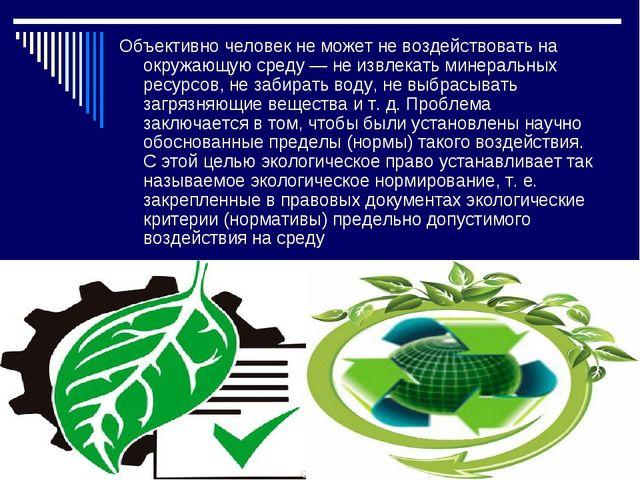 Объективно человек не может не воздействовать на окружающую среду — не извлек...