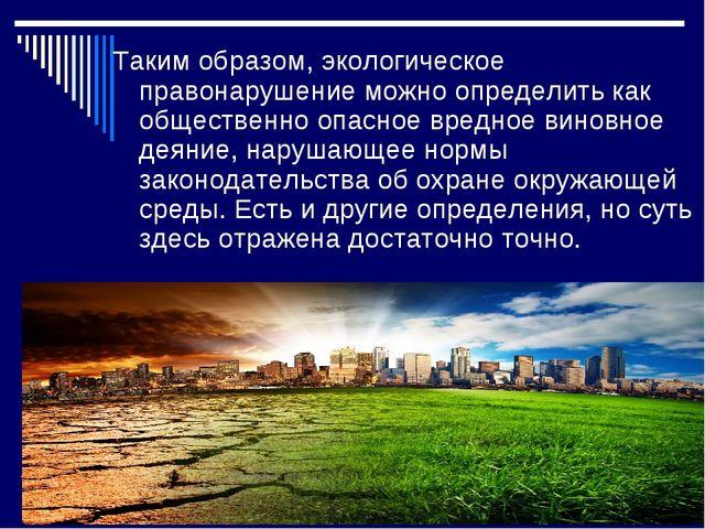 Таким образом, экологическое правонарушение можно определить как общественно...