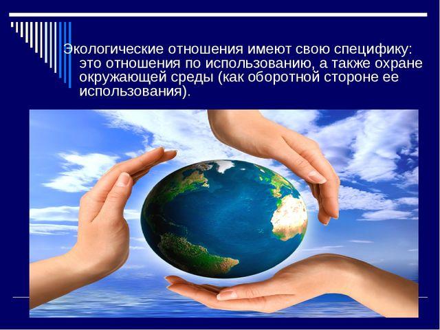 Экологические отношения имеют свою специфику: это отношения по использованию,...