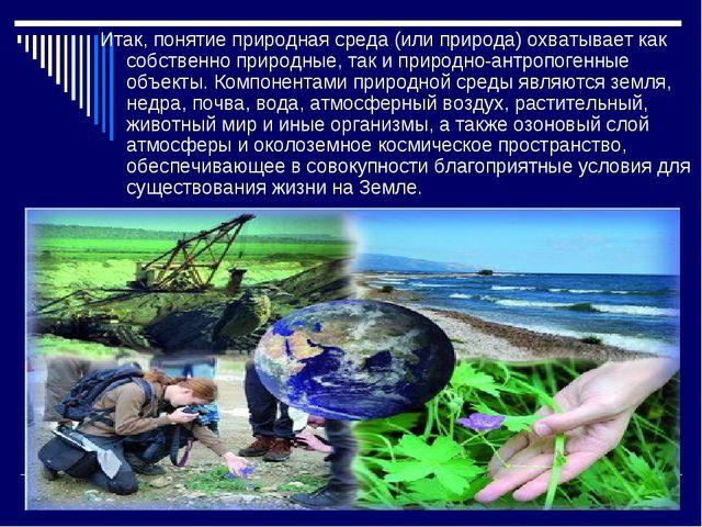 Итак, понятие природная среда (или природа) охватывает как собственно природн...