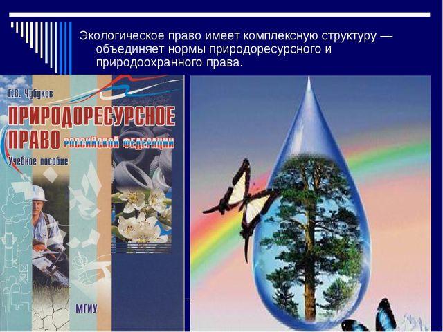 Экологическое право имеет комплексную структуру — объединяет нормы природорес...