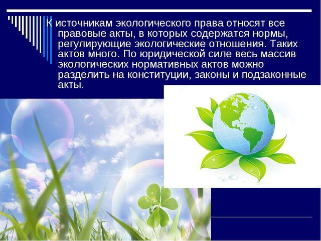 К источникам экологического права относят все правовые акты, в которых содерж...