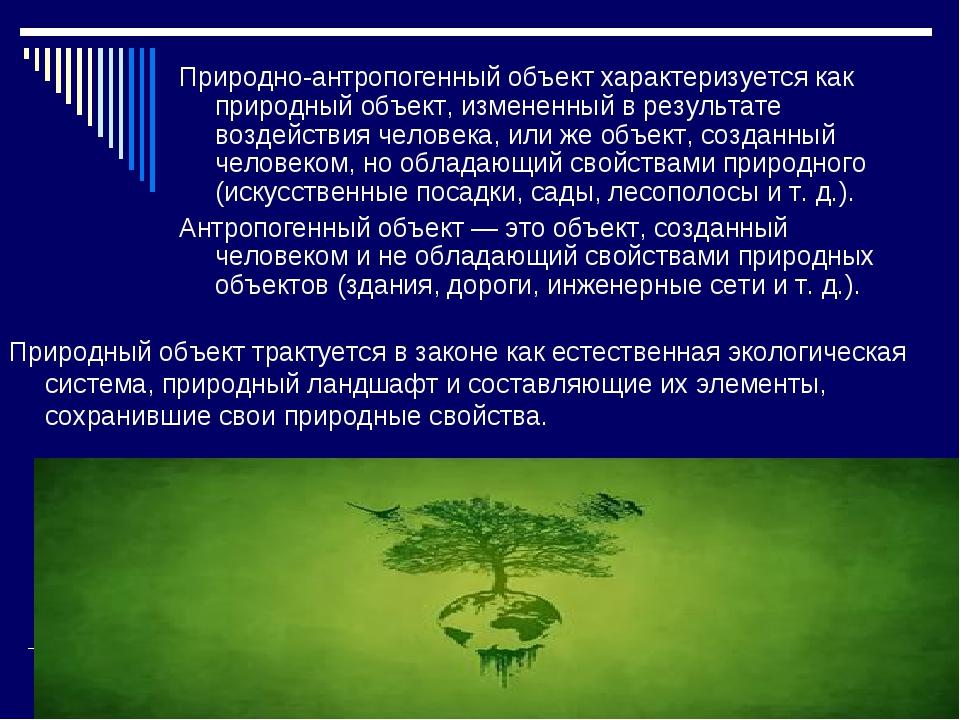 Природно-антропогенный объект характеризуется как природный объект, измененны...