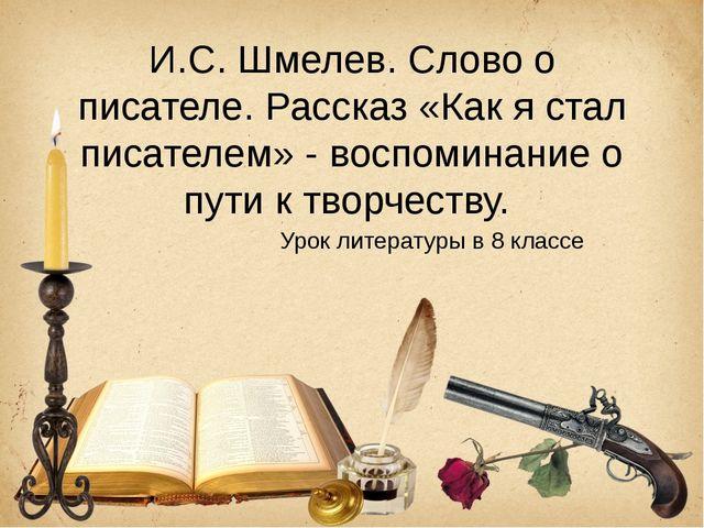 И.С. Шмелев. Слово о писателе. Рассказ «Как я стал писателем» - воспоминание...