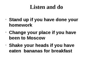 Listen and do Stand up if you have done your homework Change your place if yo