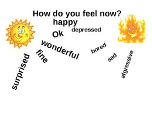 How do you feel now? wonderful fine Ok surprised happy bored afgressive sad d