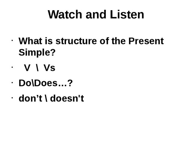 Watch and Listen What is structure of the Present Simple? V \ Vs Do\Does…? do...