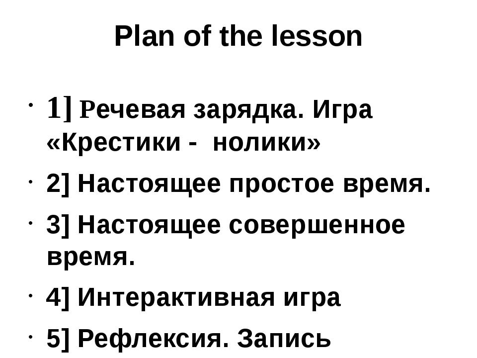 Plan of the lesson 1] Речевая зарядка. Игра «Крестики - нолики» 2] Настоящее...
