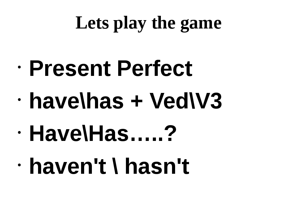 Lets play the game Present Perfect have\has + Ved\V3 Have\Has…..? haven't \ h...