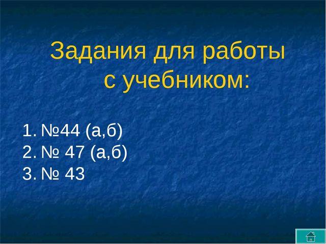 №44 (а,б) № 47 (а,б) № 43 Задания для работы с учебником: