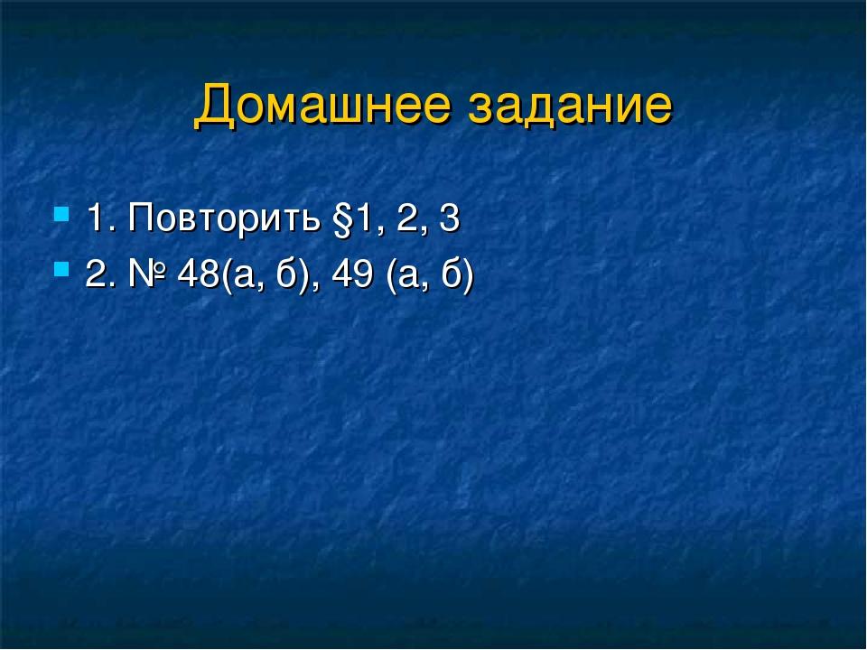 Домашнее задание 1. Повторить §1, 2, 3 2. № 48(а, б), 49 (а, б)