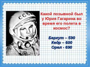 Какой позывной был у Юрия Гагарина во время его полета в космос? Беркут – 590