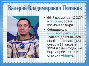 66-й космонавт СССР иРоссии, 207-й космонавт мира. Обладательмирового рекор