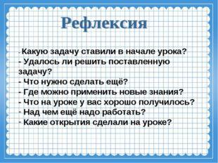 - Какую задачу ставили в начале урока? - Удалось ли решить поставленную задач