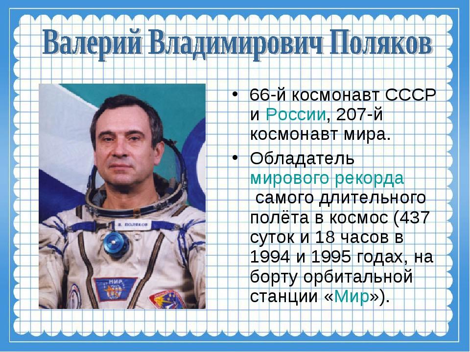 66-й космонавт СССР иРоссии, 207-й космонавт мира. Обладательмирового рекор...