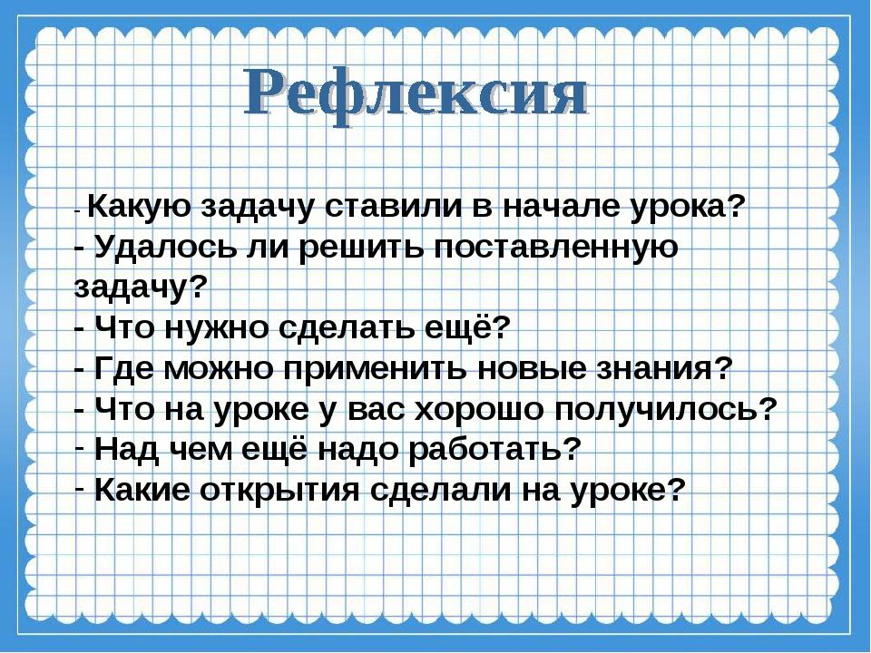 - Какую задачу ставили в начале урока? - Удалось ли решить поставленную задач...