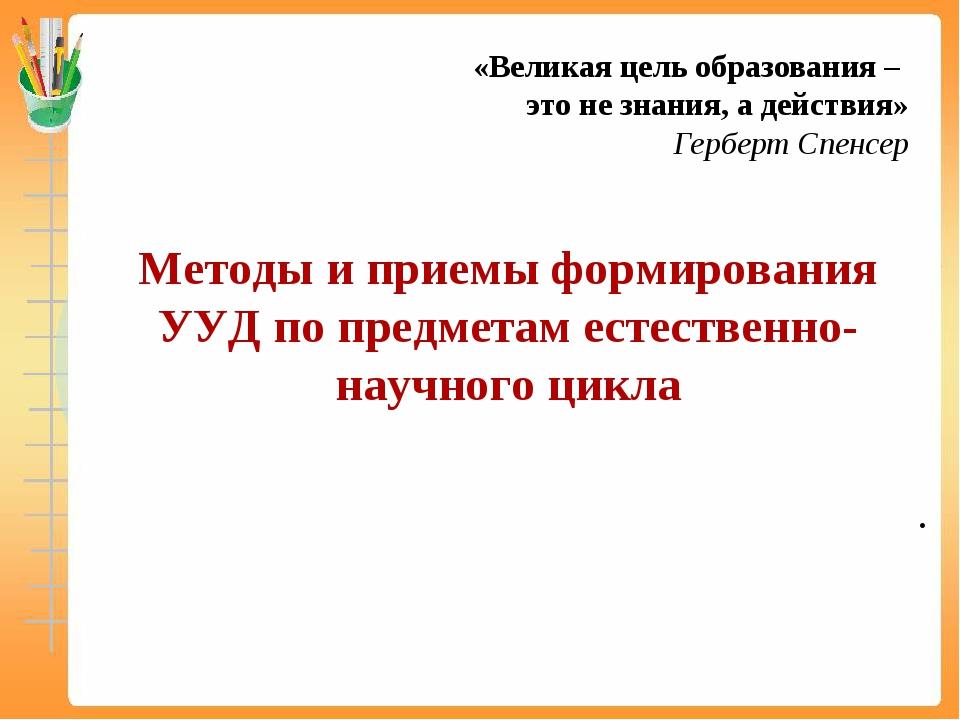 «Великая цель образования – это не знания, а действия» Герберт Спенсер . Мето...