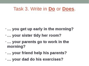 Task 3. Write in Do or Does. … you get up early in the morning? … your sister