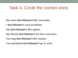 Task 4. Circle the correct word. My mum don't/doesn't like chocolate. I don't