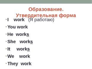 Образование. Утвердительная форма I work (Я работаю) You work He works She wo