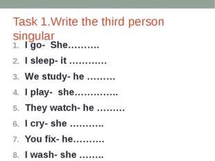 Task 1.Write the third person singular I go- She………. I sleep- it ………… We stud