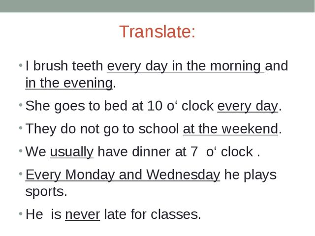 Translate: I brush teeth every day in the morning and in the evening. She goe...