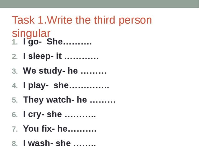 Task 1.Write the third person singular I go- She………. I sleep- it ………… We stud...