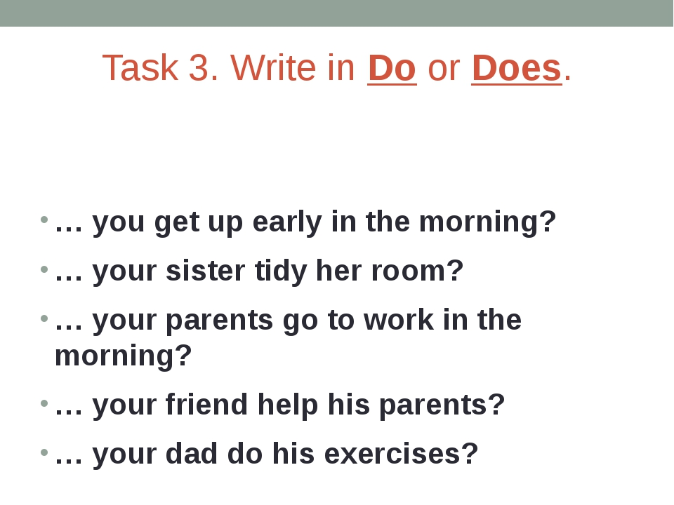 Task 3. Write in Do or Does. … you get up early in the morning? … your sister...