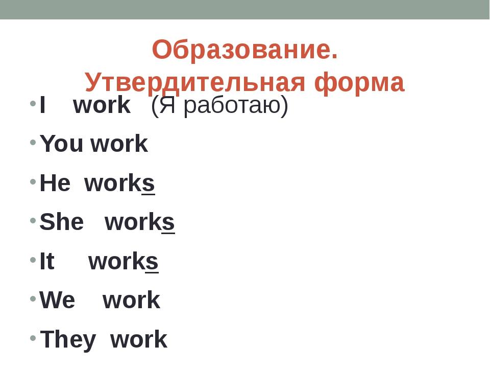 Образование. Утвердительная форма I work (Я работаю) You work He works She wo...