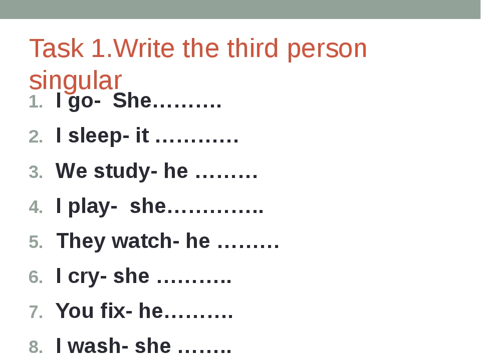 Task 1.Write the third person singular I go- She………. I sleep- it ………… We stud...