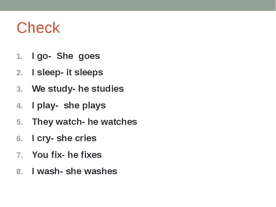 Check I go- She goes I sleep- it sleeps We study- he studies I play- she play...
